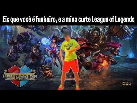 Eis que você é funkeiro e a mina curte League of Legends